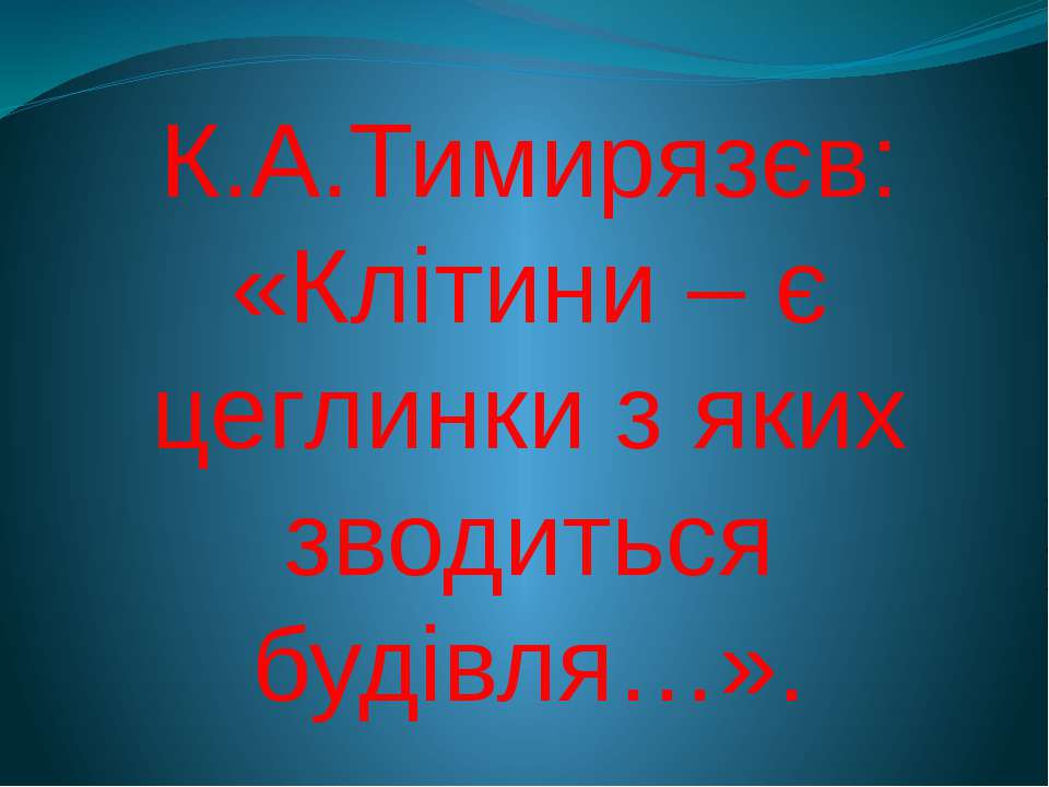 К.А.Тимирязєв: «Клітини – є цеглинки з яких зводиться будівля…».