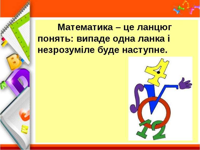 Математика – це ланцюг понять: випаде одна ланка і незрозуміле буде наступне.