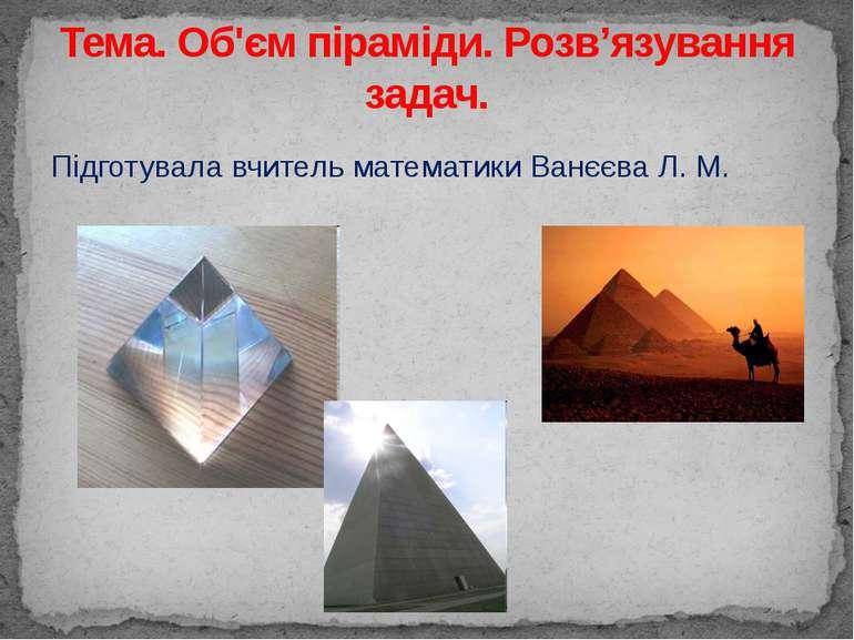 Підготувала вчитель математики Ванєєва Л. М. Тема. Об'єм піраміди. Розв'язува...