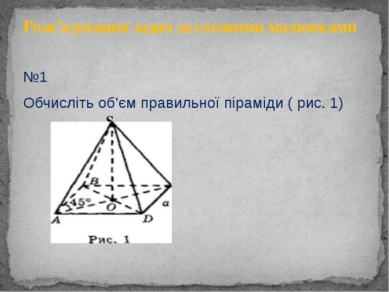 №1 Обчисліть об'єм правильної піраміди ( рис. 1) S Розв'язування задач за гот...