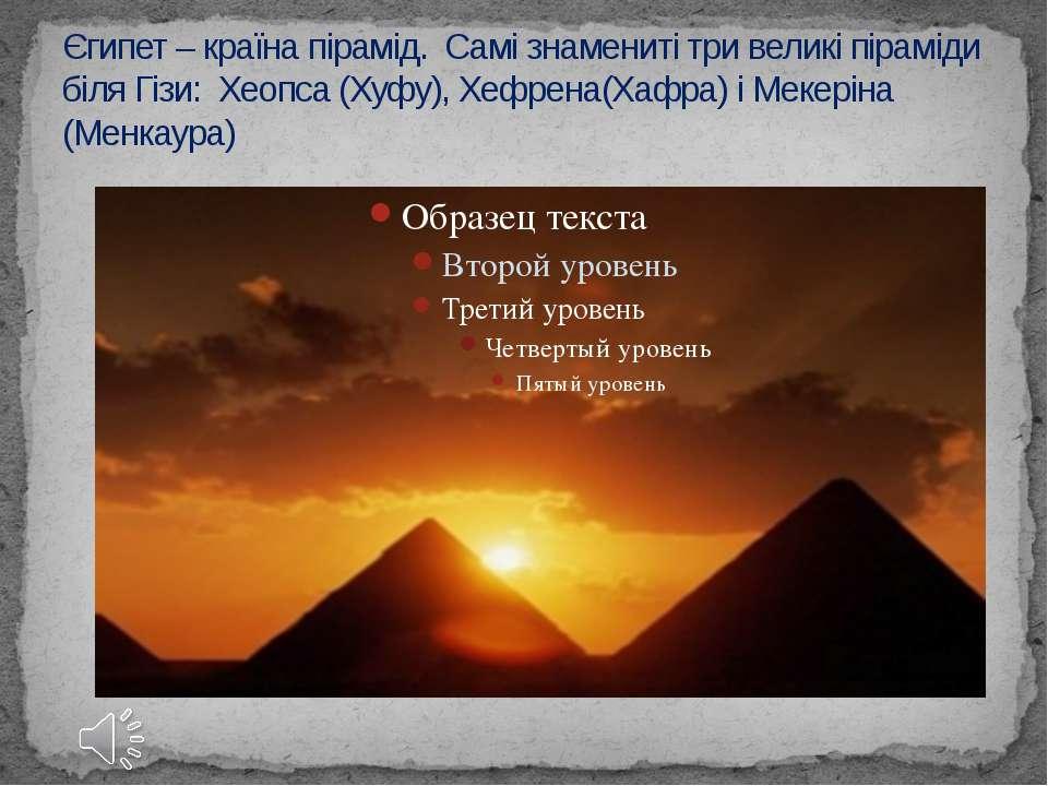 Єгипет – країна пірамід. Самі знамениті три великі піраміди біля Гізи: Хеопса...