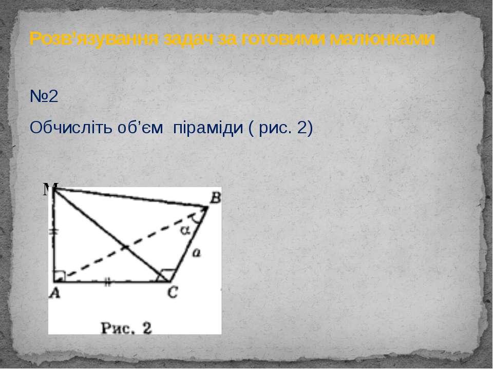 №2 Обчисліть об'єм піраміди ( рис. 2)  M  Розв'язування задач за готовими м...