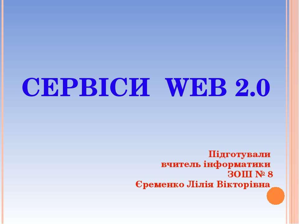 СЕРВІСИ WEB 2.0 Підготували вчитель інформатики ЗОШ № 8 Єременко Лілія Віктор...