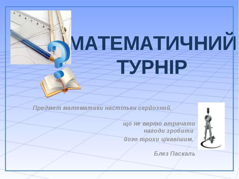 МАТЕМАТИЧНИЙ ТУРНІР Предмет математики настільки серйозний, що не варто втрач...