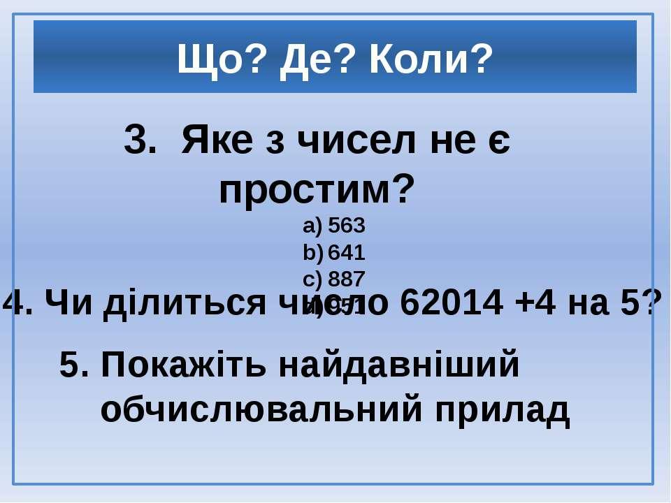 3. Яке з чисел не є простим? 563 641 887 951 4. Чи ділиться число 62014 +4 на...