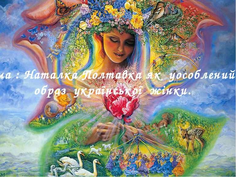 Тема : Наталка Полтавка як уособлений образ української жінки.