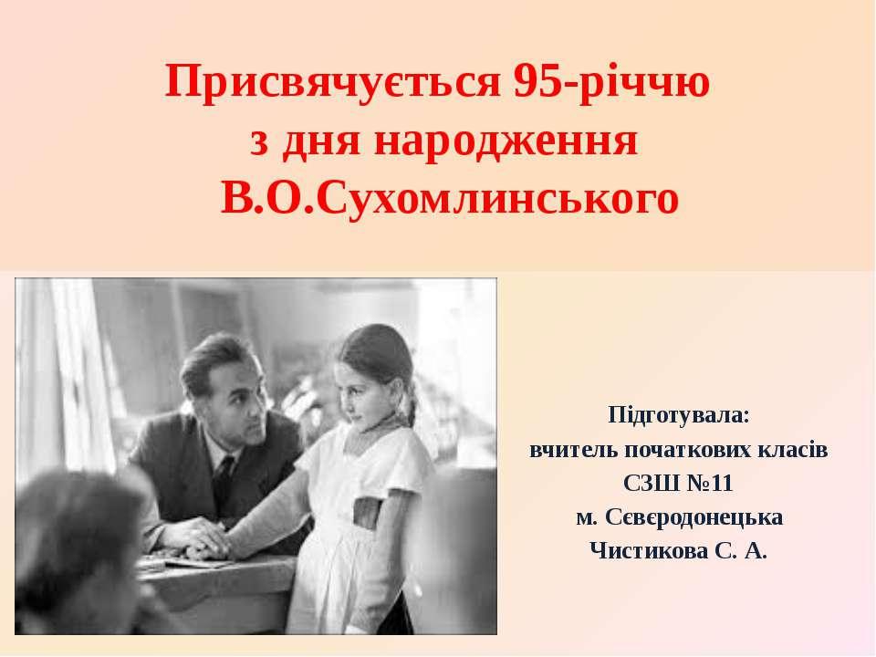 Присвячується 95-річчю з дня народження В.О.Сухомлинського Підготувала: вчите...