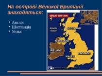 На острові Великої Британії знаходяться: Англія Шотландія Уельс