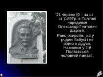 21 червня (9 – за ст. ст.)1897р. в Полтаві народився Олександр Гнатович Шарге...