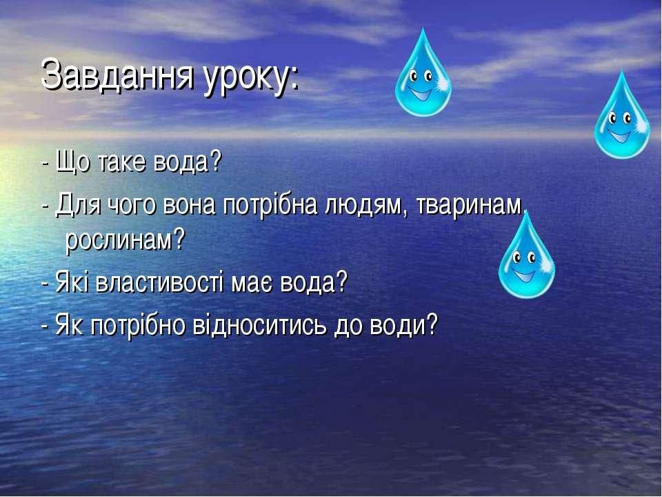 Завдання уроку: - Що таке вода? - Для чого вона потрібна людям, тваринам, рос...