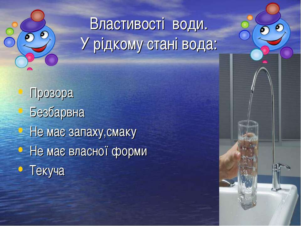Властивості води. У рідкому стані вода: Прозора Безбарвна Не має запаху,смаку...