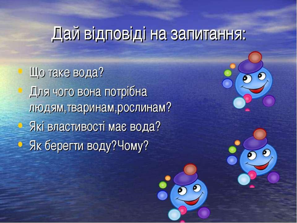 Дай відповіді на запитання: Що таке вода? Для чого вона потрібна людям,тварин...
