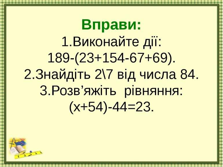 Вправи: 1.Виконайте дії: 189-(23+154-67+69). 2.Знайдіть 2\7 від числа 84. 3.Р...