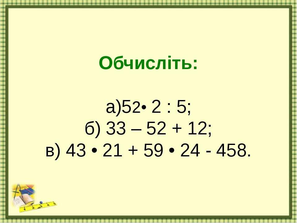 Обчисліть: а)52• 2 : 5; б) 33 – 52 + 12; в) 43 • 21 + 59 • 24 - 458.