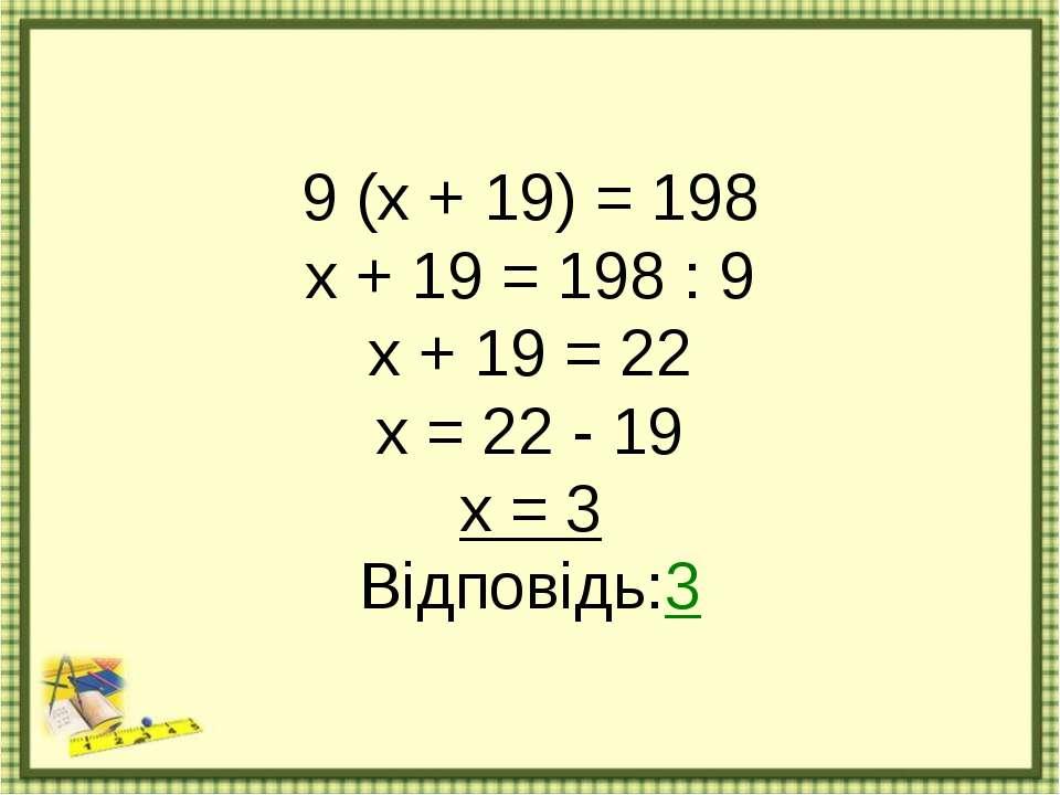 9 (х + 19) = 198 х + 19 = 198 : 9 х + 19 = 22 х = 22 - 19 х = 3 Відповідь:3