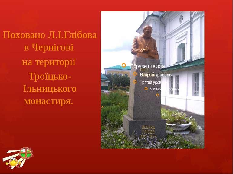 Поховано Л.І.Глібова в Чернігові на території Троїцько-Ільницького монастиря.