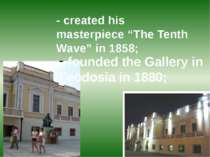 "- created his masterpiece ""The Tenth Wave"" in 1858; founded the Gallery in Fe..."