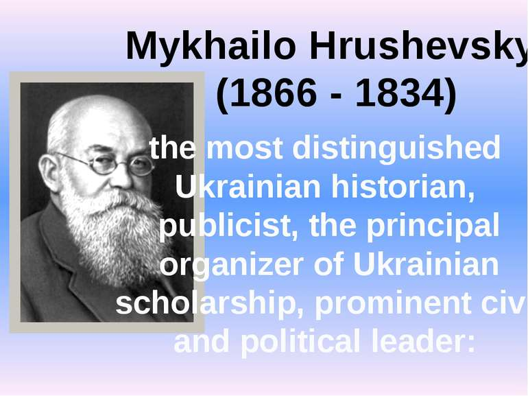 Mykhailo Hrushevskyi (1866 - 1834) the most distinguished Ukrainian historian...