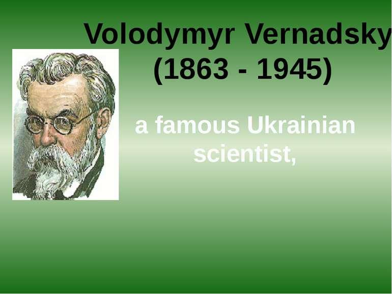Volodymyr Vernadskyi (1863 - 1945) a famous Ukrainian scientist,