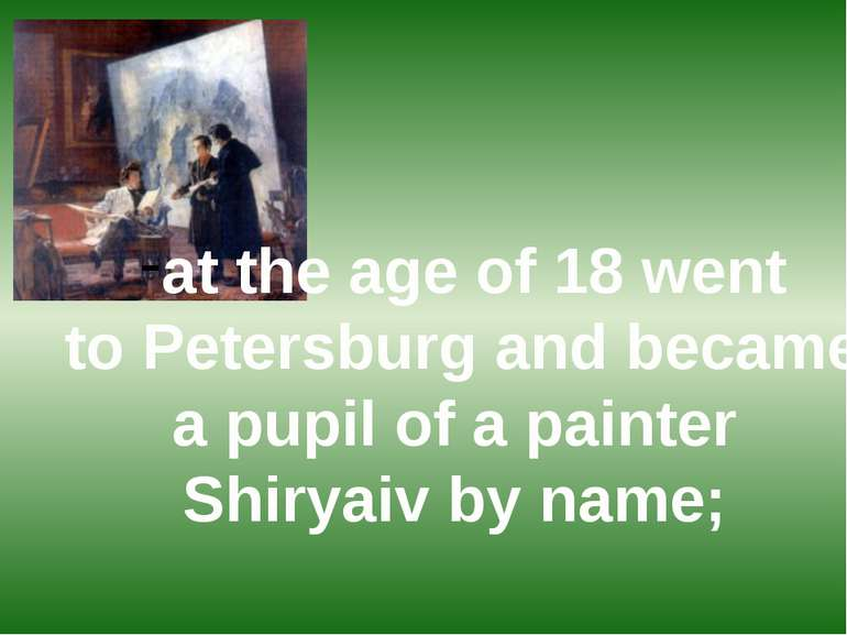 at the age of 18 went to Petersburg and became a pupil of a painter Shiryaiv ...