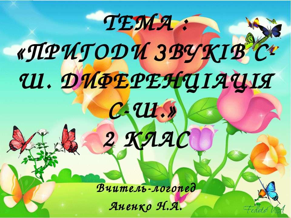 ТЕМА : «ПРИГОДИ ЗВУКІВ С-Ш. ДИФЕРЕНЦІАЦІЯ С-Ш.» 2 КЛАС Вчитель-логопед Аненко...