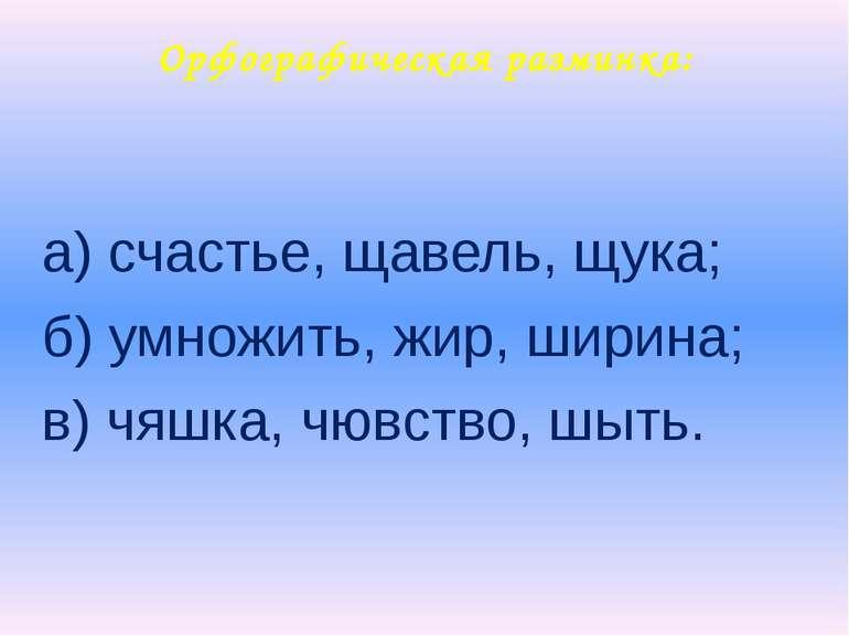 Орфографическая разминка: а) счастье, щавель, щука; б) умножить, жир, ширина;...