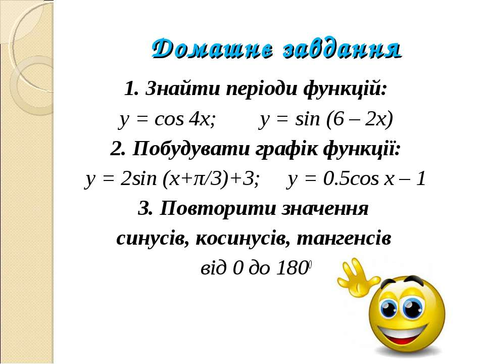 Домашнє завдання 1. Знайти періоди функцій: y = cos 4x; y = sin (6 – 2x) 2. П...