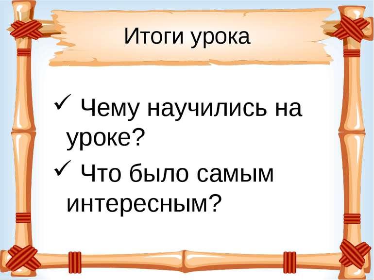 Итоги урока Чему научились на уроке? Что было самым интересным?