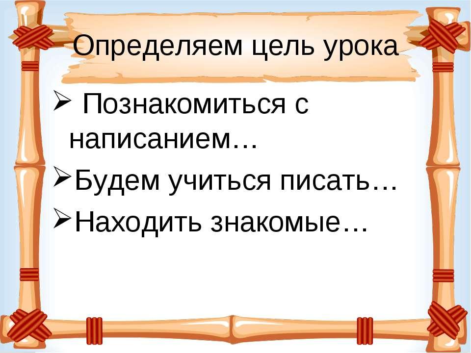 Определяем цель урока Познакомиться с написанием… Будем учиться писать… Наход...