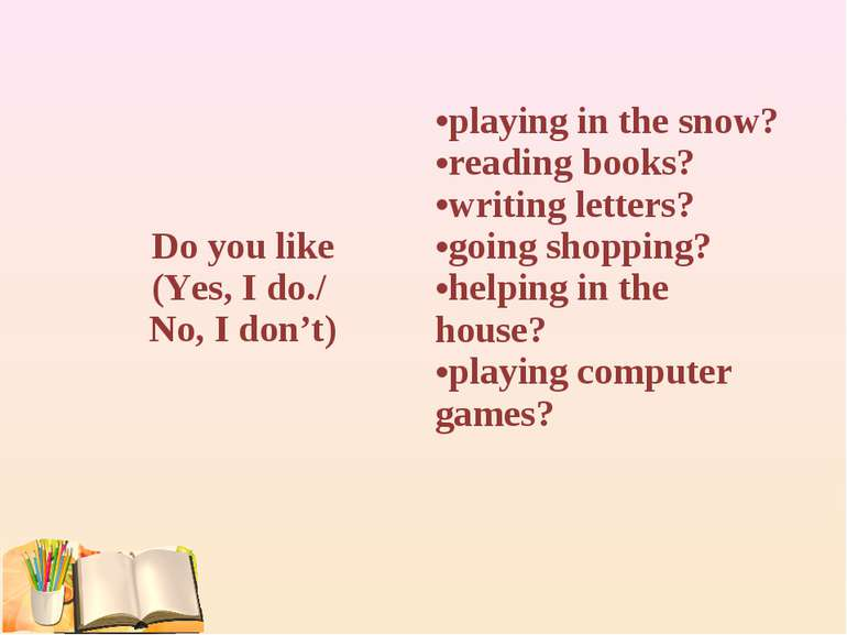 Do you like (Yes, I do./ No, I don't) playing in the snow? reading books? wri...