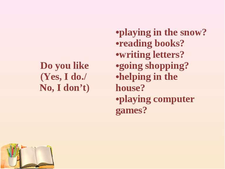 Do you like (Yes, I do./ No, I don't) playing in the snow? reading books? wri...