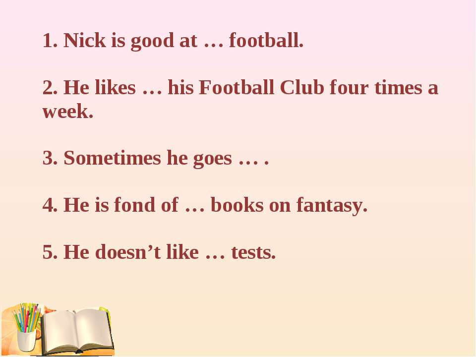 1. Nick is good at … football. 2. He likes … his Football Club four times a w...
