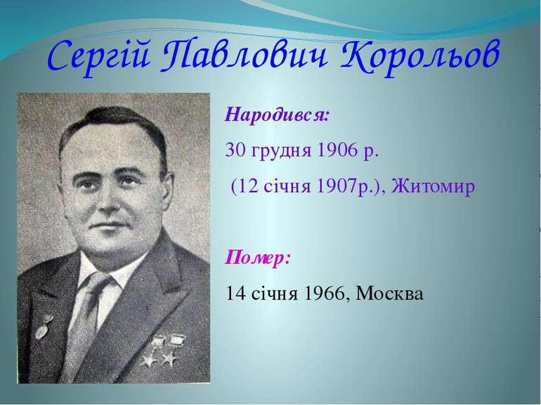 Сергій Павлович Корольов Народився: 30грудня 1906 р. (12 січня 1907р.), Жит...
