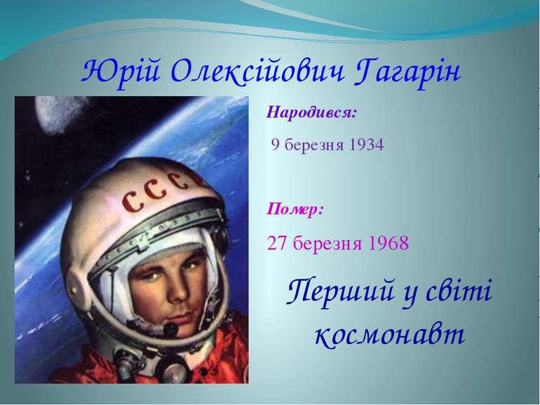 Юрій Олексійович Гагарін Народився: 9 березня 1934 Помер: 27 березня 1968 Пе...