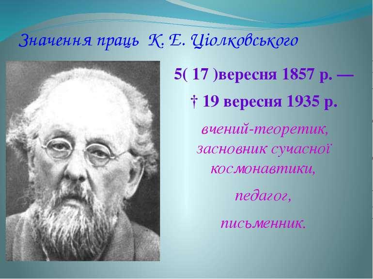 Значення праць К. Е. Ціолковського 5( 17 )вересня 1857 р.— † 19 вересня 193...