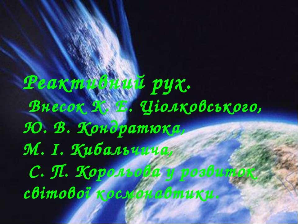 Реактивний рух. Внесок К. Е. Ціолковського, Ю. В. Кондратюка, М. І. Кибальчич...