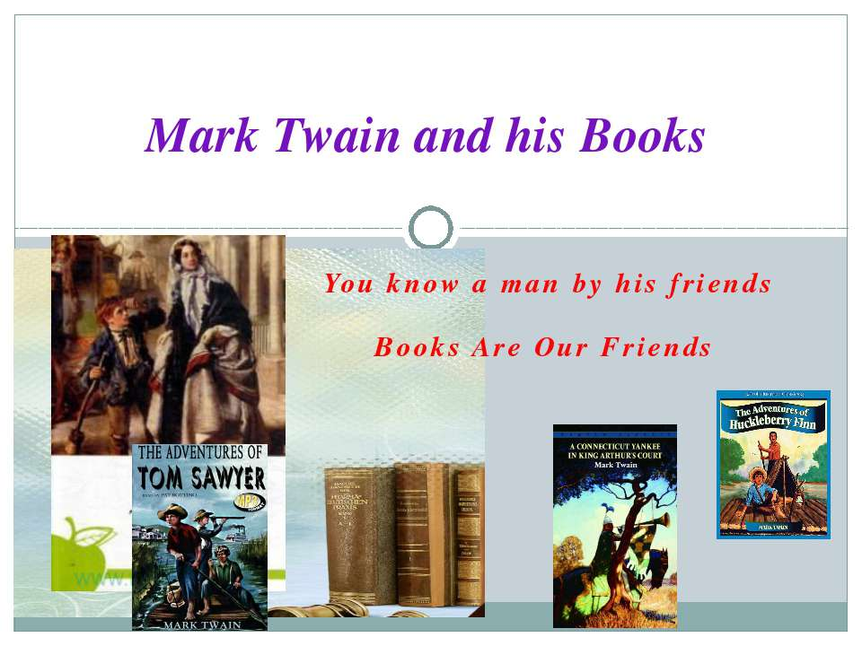 Mark Twain and his Books You know a man by his friends Books Are Our Friends K