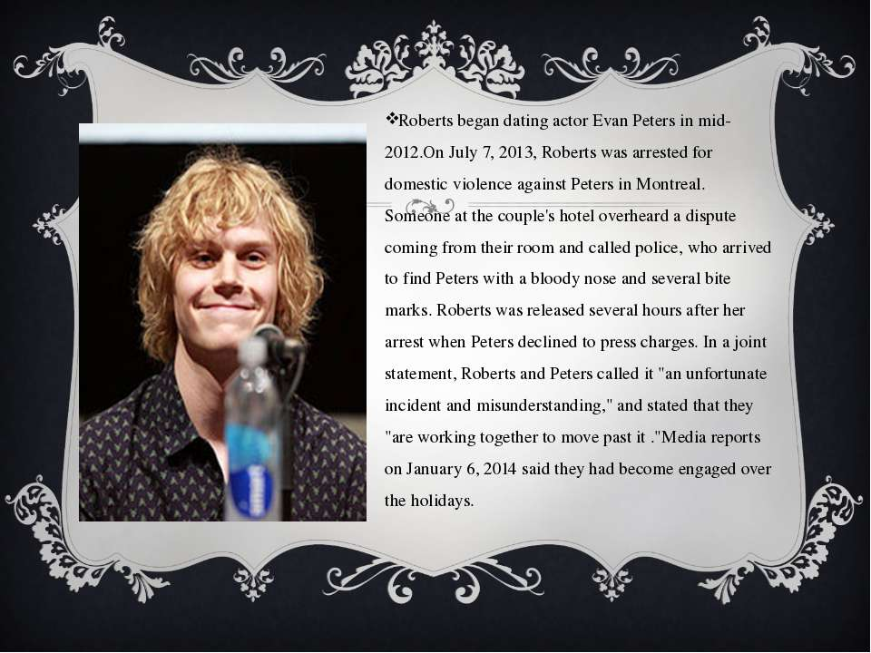 Roberts began dating actor Evan Peters in mid-2012.On July 7, 2013, Roberts w...