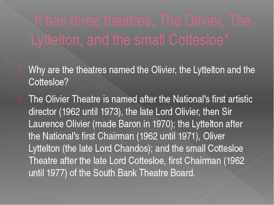 It has three theatres, The Olivier, The Lyttelton, and the small Cottesloe* W...