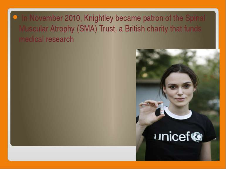 In November 2010, Knightley became patron of the Spinal Muscular Atrophy (SMA...