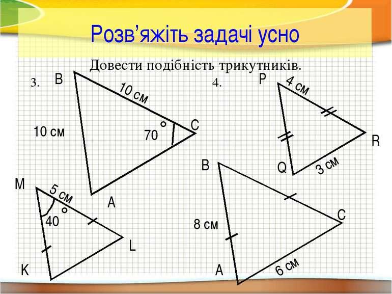 Розв'яжіть задачі усно Довести подібність трикутників. C B L M K A 40˚ 5 см 1...