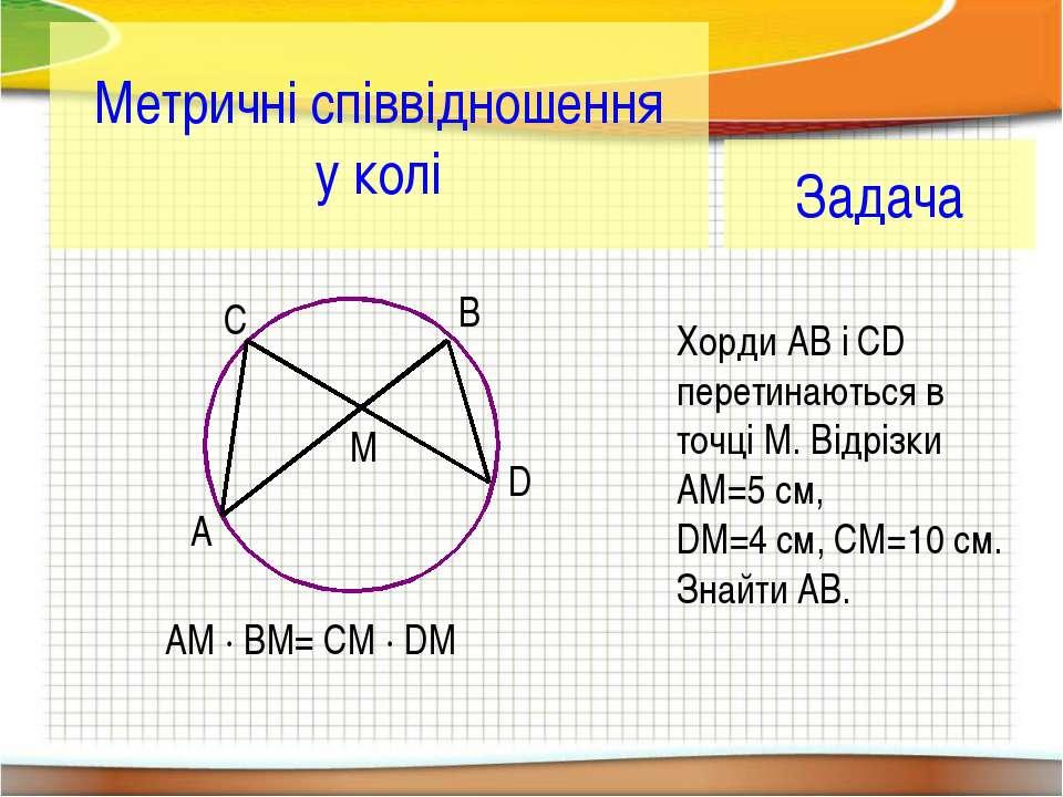Метричні співвідношення у колі A B C D M AM · BM= CM · DM Задача Хорди АВ і C...