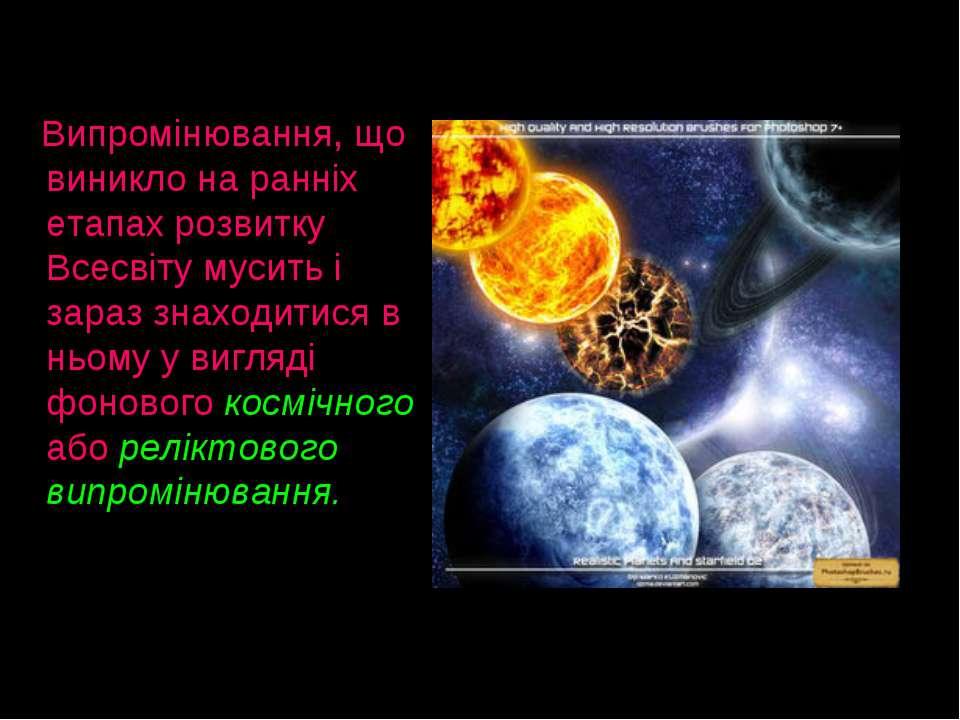 Випромінювання, що виникло на ранніх етапах розвитку Всесвіту мусить і зараз ...