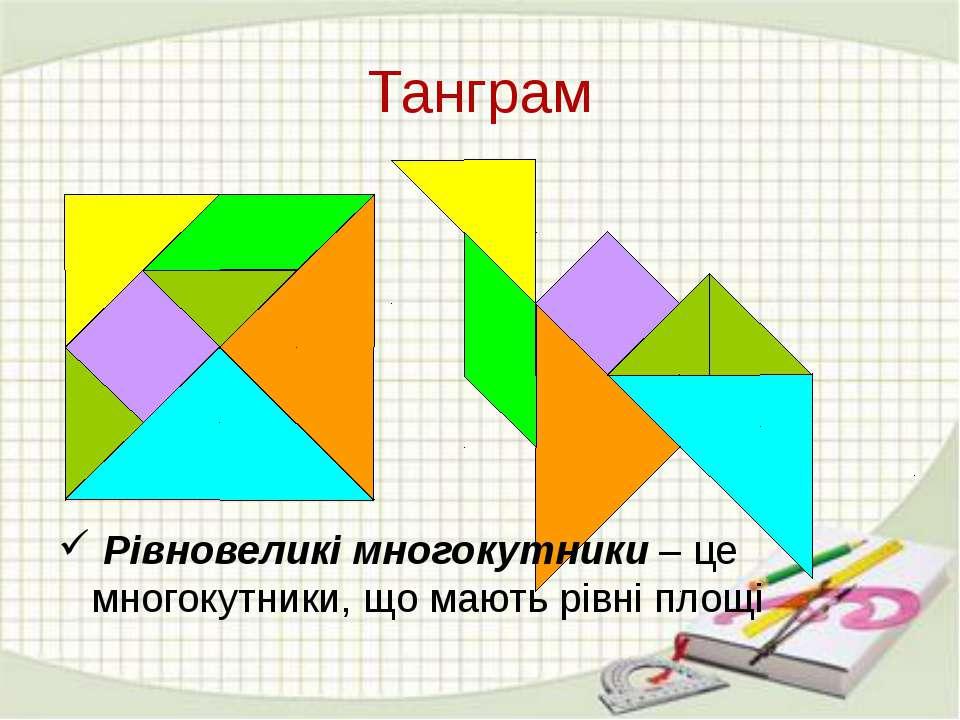 Танграм Рівновеликі многокутники – це многокутники, що мають рівні площі