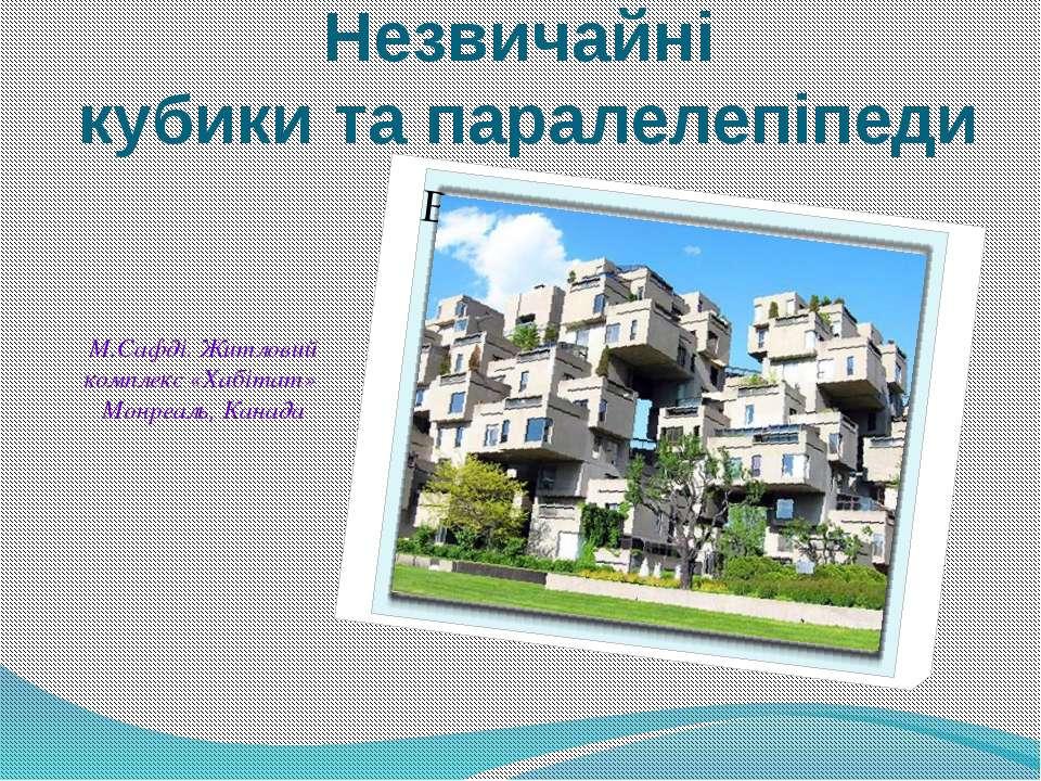 М.Сафді. Житловий комплекс «Хабітат» Монреаль, Канада Незвичайні кубики та па...
