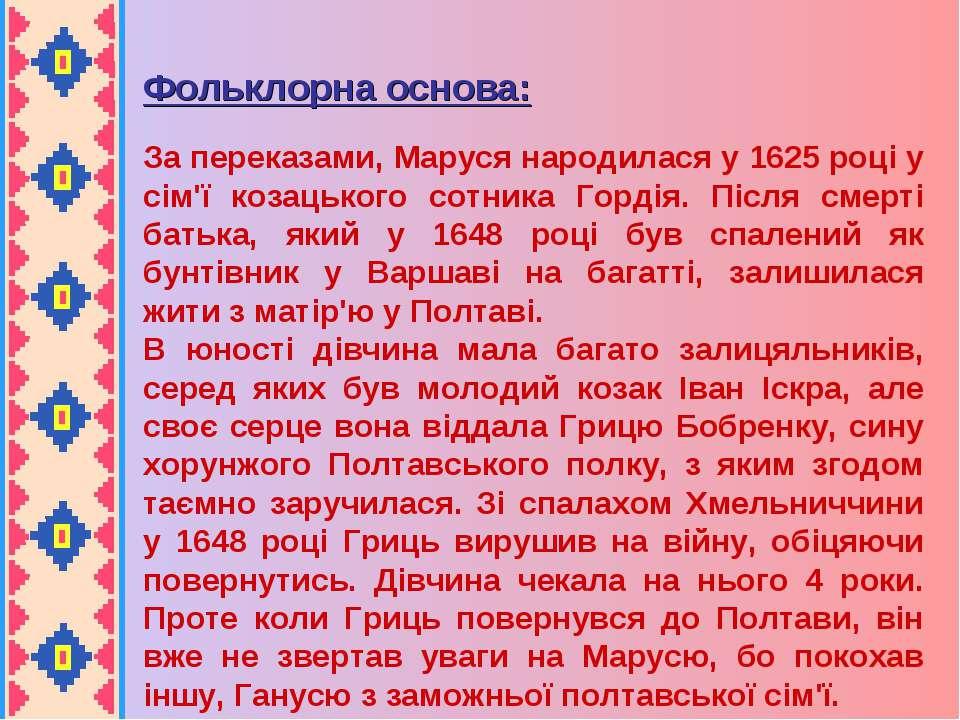 Фольклорна основа: За переказами, Маруся народилася у 1625 році у сім'ї козац...