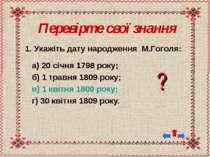 Перевірте свої знання 1. Укажіть дату народження М.Гоголя: а) 20 січня 1798 р...