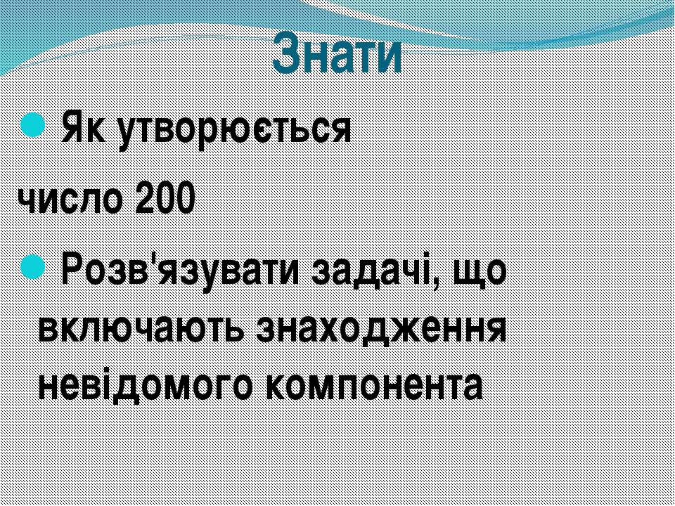 Знати Як утворюється число 200 Розв'язувати задачі, що включають знаходження ...