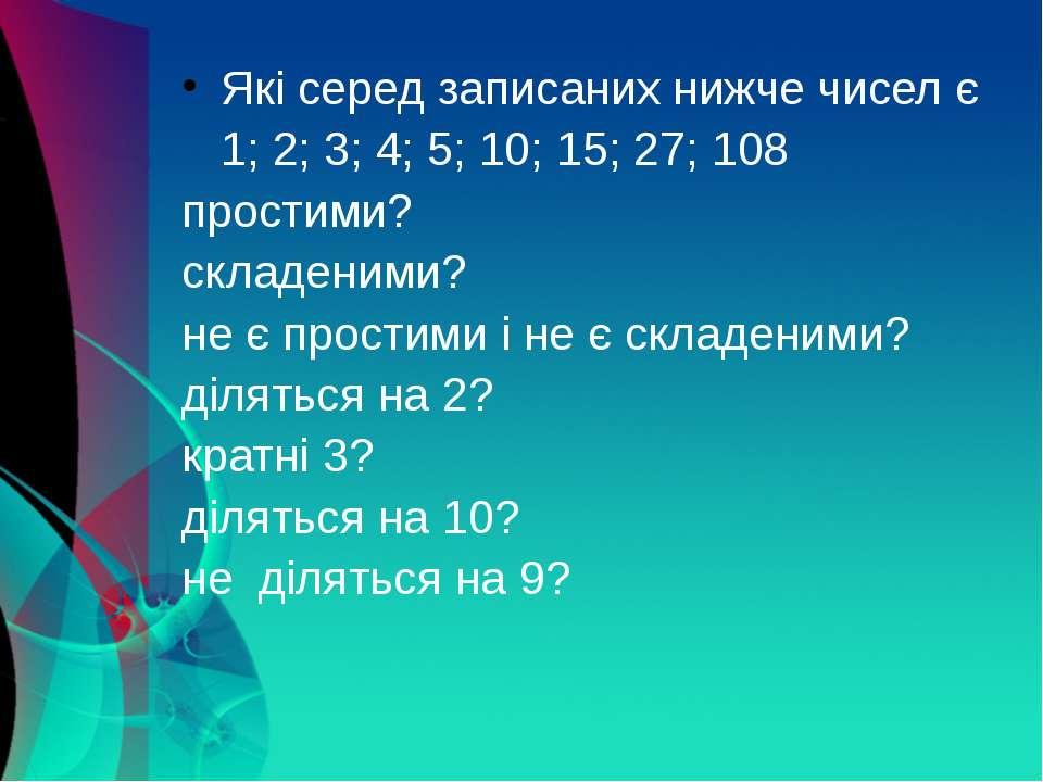 Які серед записаних нижче чисел є 1; 2; 3; 4; 5; 10; 15; 27; 108 простими? ск...