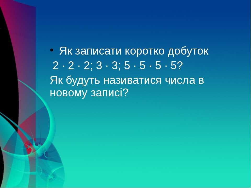 Як записати коротко добуток 2 · 2 · 2; 3 · 3; 5 · 5 · 5 · 5? Як будуть назива...